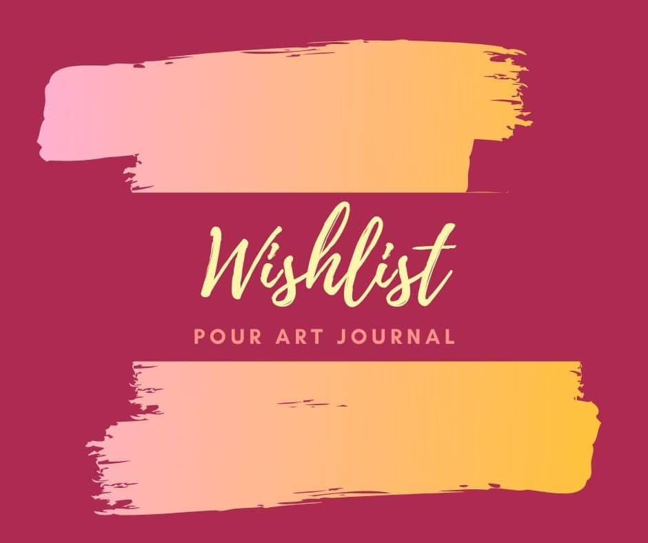 Wishlist pour ton artjournal - liste de souhaits pour créatifs